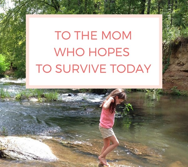To the mom who hopes to survive today.