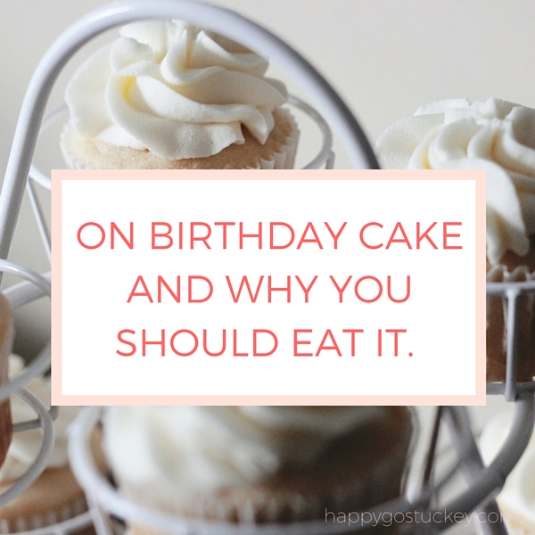 On Birthday Cake and Why You Should Eat It.