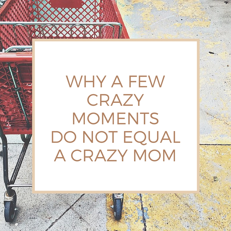 Why A Few Crazy Moments Do Not Equal a Crazy Mom.