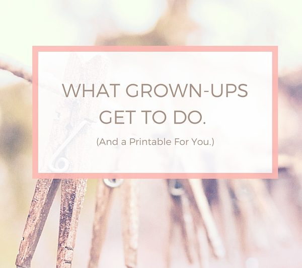 What Grown-Ups Get to Do (and a free printable.)