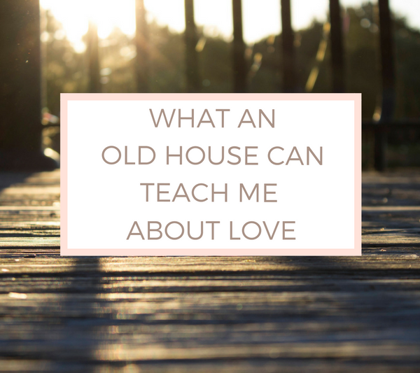 What an Old House Can Teach Me about Love.