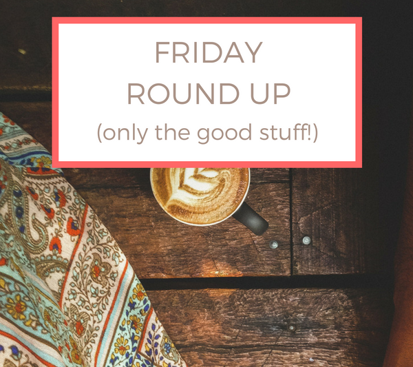 Friday Round Up: Only the Good Stuff!