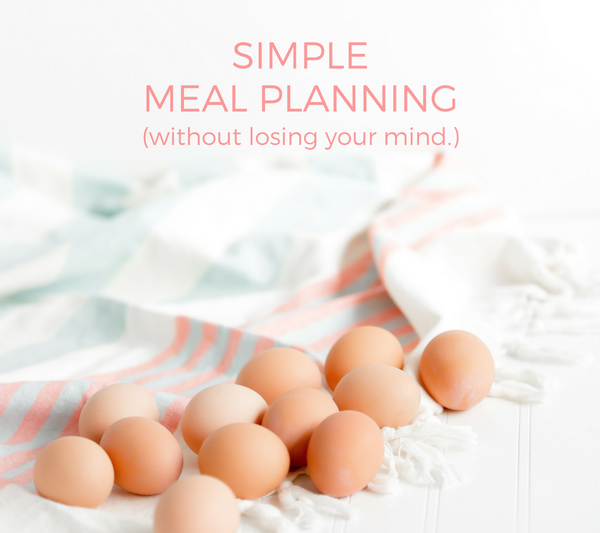 Simple Meal Planning (without losing your mind.)