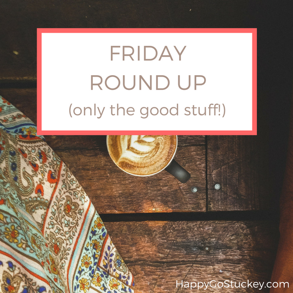 Friday Round Up (only the good stuff!)